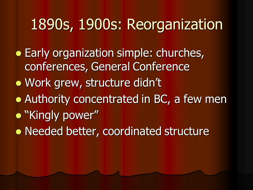 1890s, 1900s: Reorganization Early organization simple: churches, conferences, General Conference. Work grew, structure didn't.