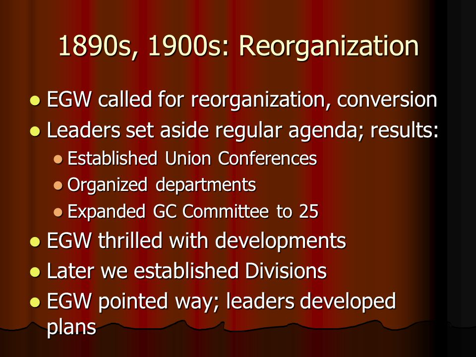 1890s, 1900s: Reorganization EGW called for reorganization, conversion