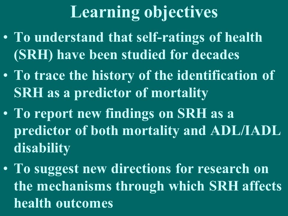 Learning objectives To understand that self-ratings of health (SRH) have been studied for decades.