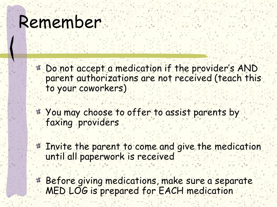 Remember Do not accept a medication if the provider's AND parent authorizations are not received (teach this to your coworkers)
