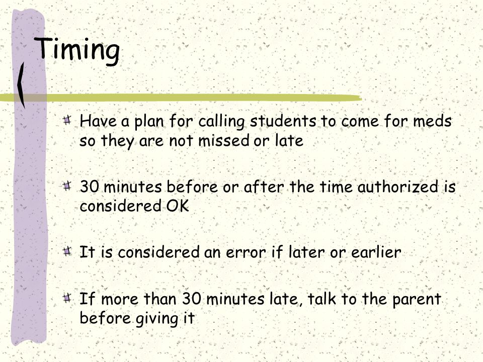 Timing Have a plan for calling students to come for meds so they are not missed or late.