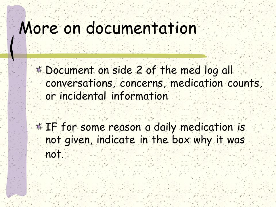 More on documentation Document on side 2 of the med log all conversations, concerns, medication counts, or incidental information.
