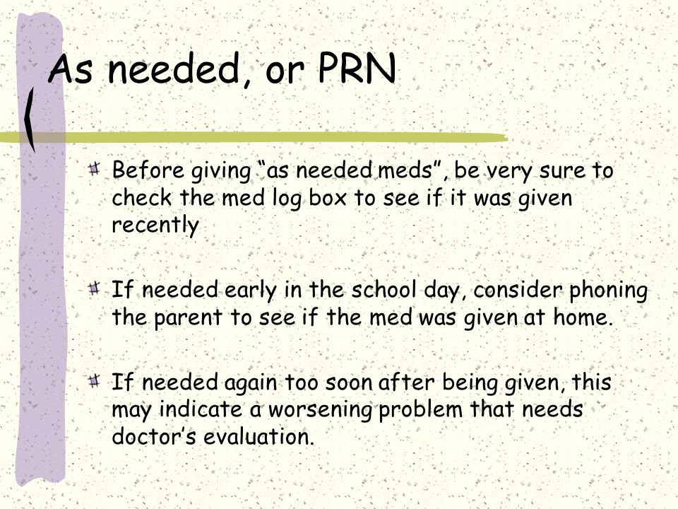 As needed, or PRN Before giving as needed meds , be very sure to check the med log box to see if it was given recently.