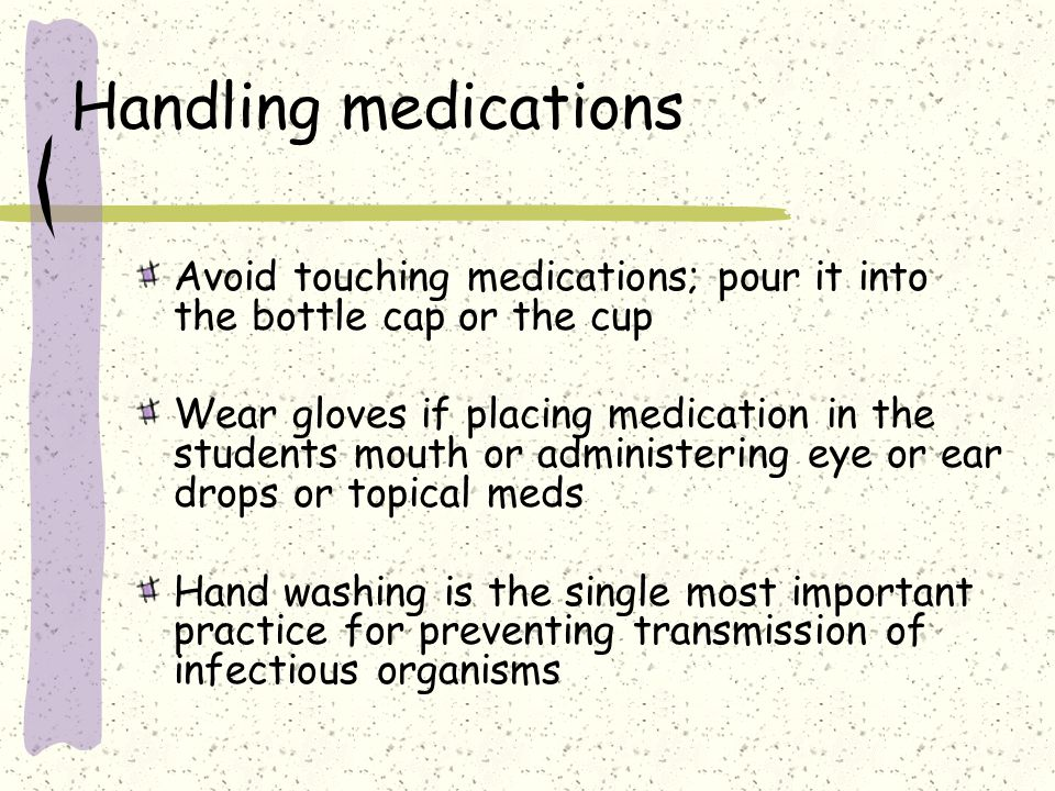 Handling medications Avoid touching medications; pour it into the bottle cap or the cup.