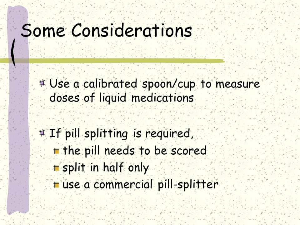 Some Considerations Use a calibrated spoon/cup to measure doses of liquid medications. If pill splitting is required,