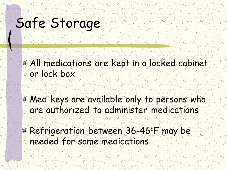 Safe Storage All medications are kept in a locked cabinet or lock box
