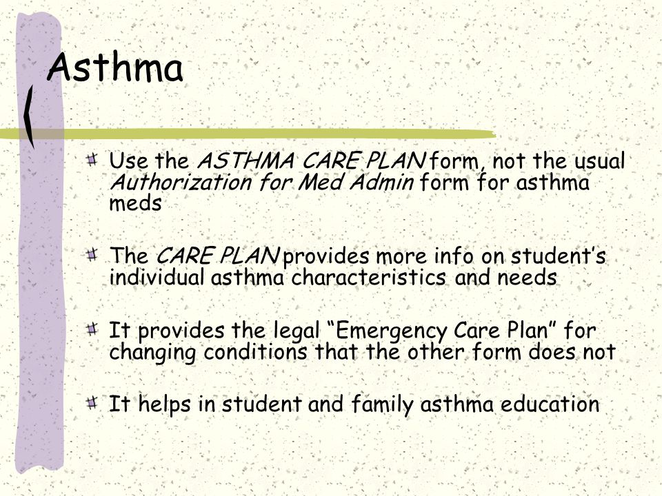 Asthma Use the ASTHMA CARE PLAN form, not the usual Authorization for Med Admin form for asthma meds.