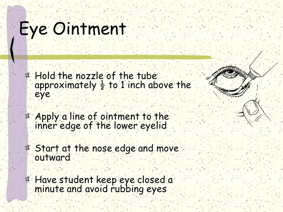 Eye Ointment Hold the nozzle of the tube approximately ½ to 1 inch above the eye. Apply a line of ointment to the inner edge of the lower eyelid.