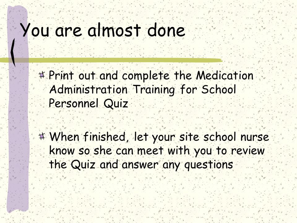 You are almost done Print out and complete the Medication Administration Training for School Personnel Quiz.