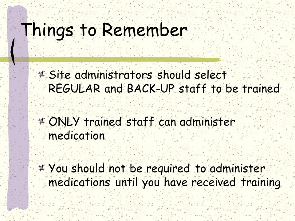 Things to Remember Site administrators should select REGULAR and BACK-UP staff to be trained. ONLY trained staff can administer medication.