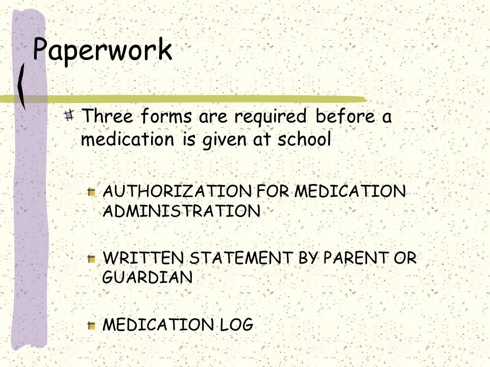 Paperwork Three forms are required before a medication is given at school. AUTHORIZATION FOR MEDICATION ADMINISTRATION.