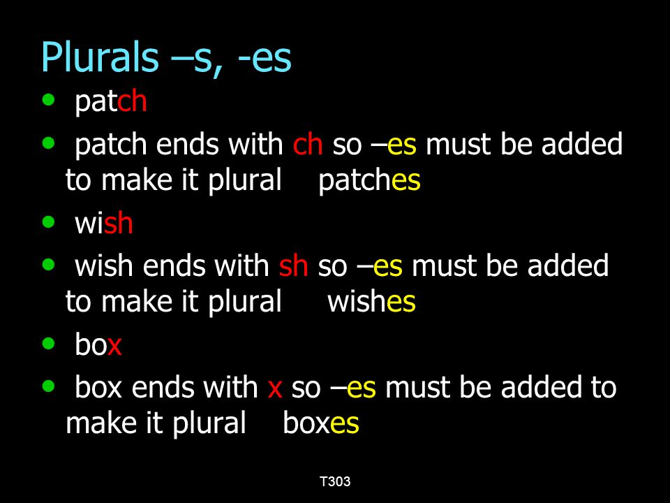 Plurals –s, -es patch. patch ends with ch so –es must be added to make it plural patches. wish.