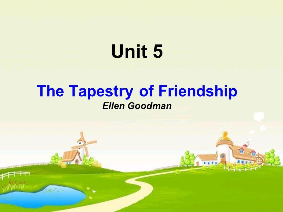 Unit 5 The Tapestry of Friendship Ellen Goodman