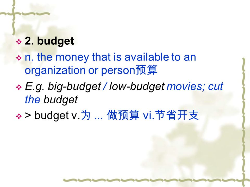2. budget n. the money that is available to an organization or person预算. E.g. big-budget / low-budget movies; cut the budget.