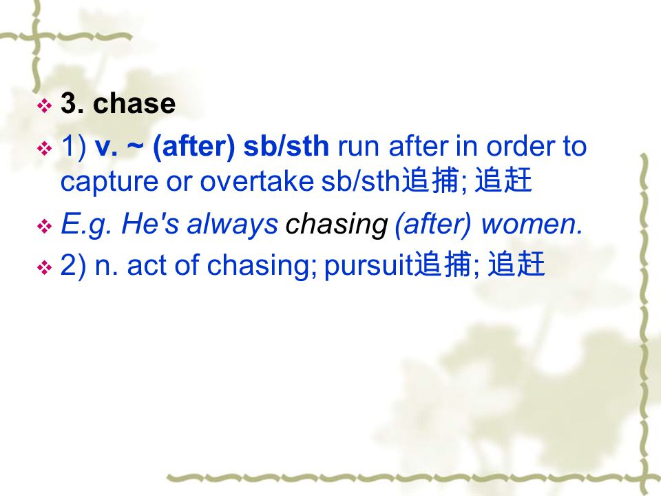 3. chase 1) v. ~ (after) sb/sth run after in order to capture or overtake sb/sth追捕; 追赶. E.g. He s always chasing (after) women.