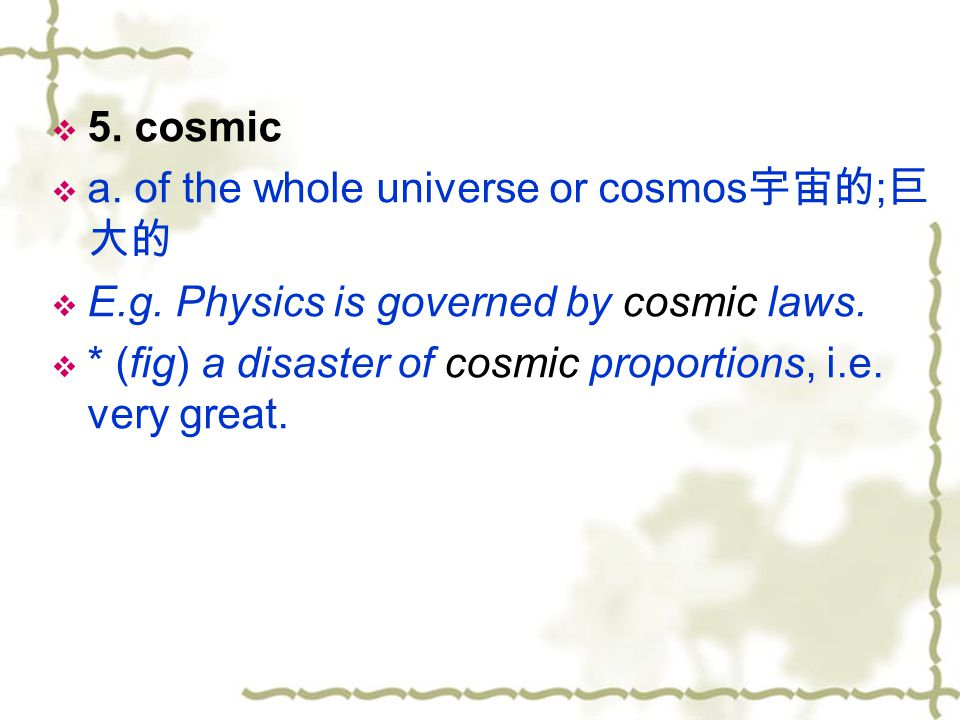 5. cosmic a. of the whole universe or cosmos宇宙的;巨大的. E.g. Physics is governed by cosmic laws.