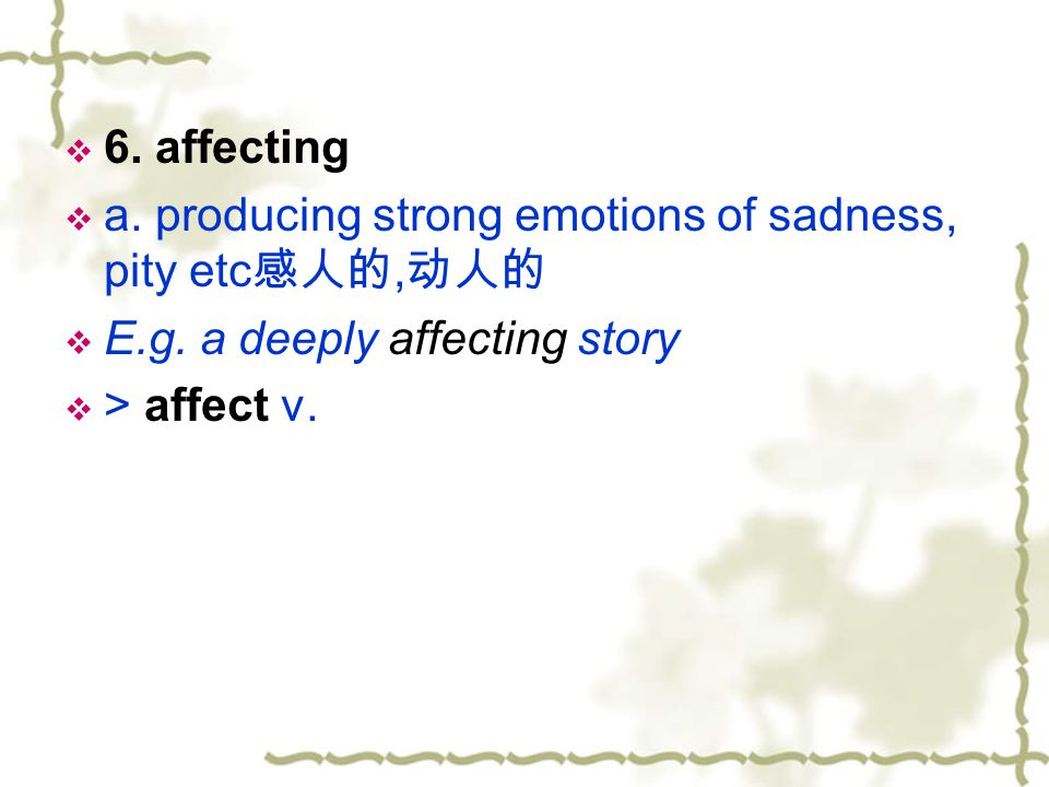 6. affecting a. producing strong emotions of sadness, pity etc感人的,动人的. E.g. a deeply affecting story.