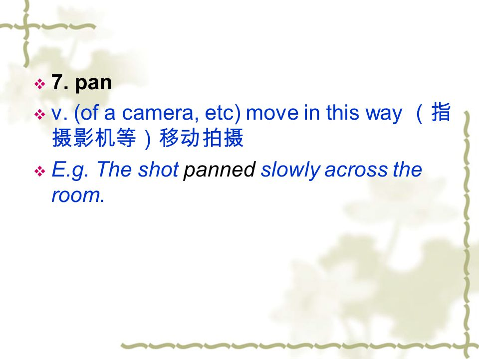 7. pan v. (of a camera, etc) move in this way (指摄影机等)移动拍摄.
