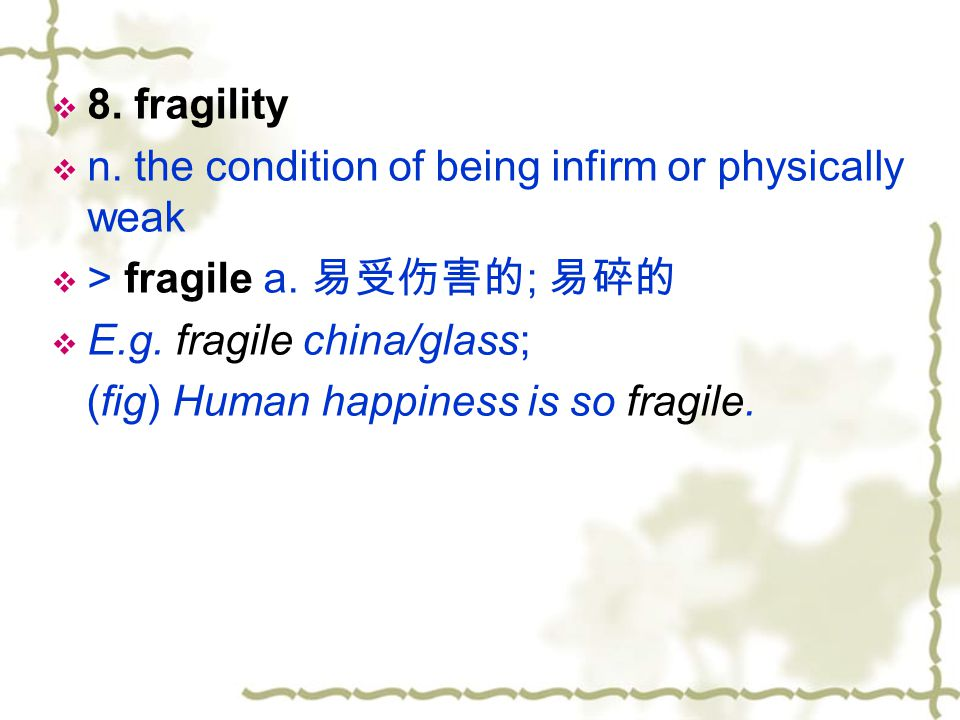 8. fragility n. the condition of being infirm or physically weak. > fragile a. 易受伤害的; 易碎的. E.g. fragile china/glass;