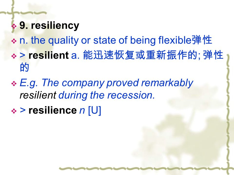 9. resiliency n. the quality or state of being flexible弹性. > resilient a. 能迅速恢复或重新振作的; 弹性的.