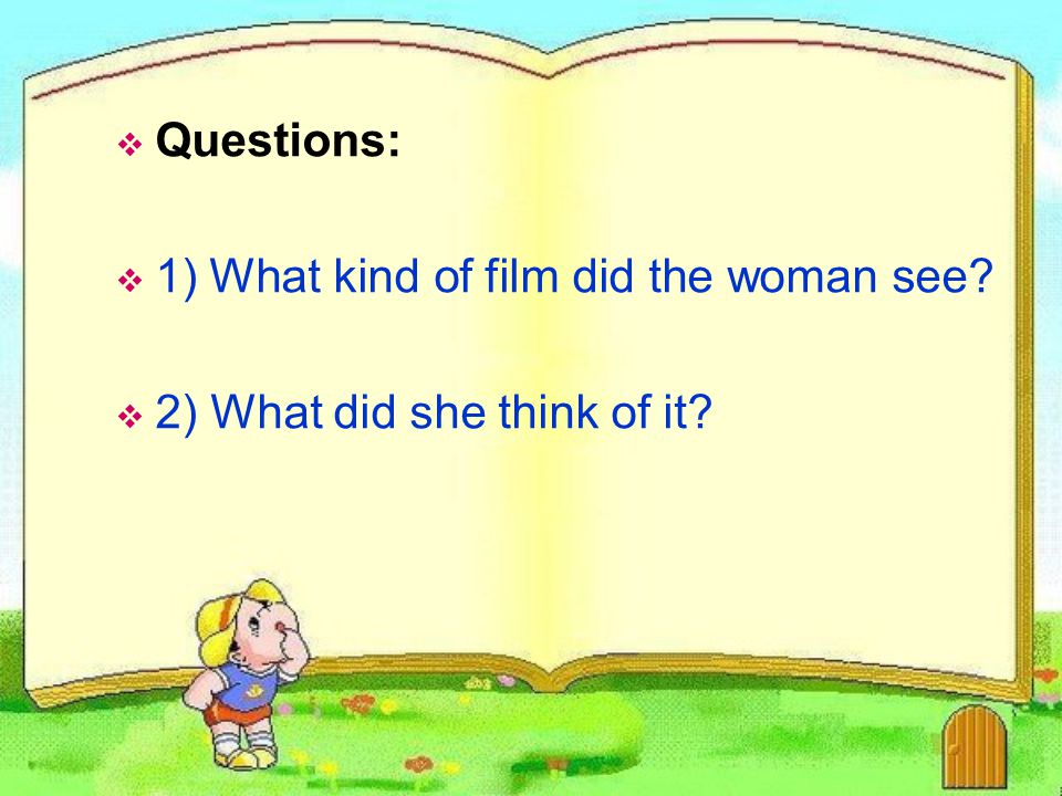 Questions: 1) What kind of film did the woman see 2) What did she think of it