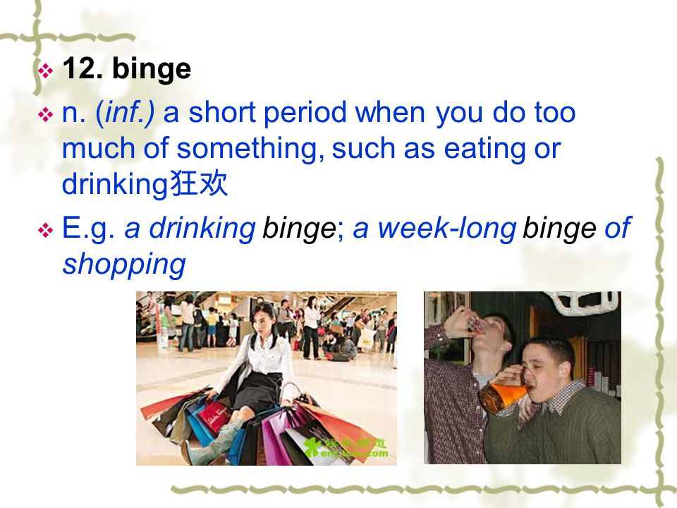 12. binge n. (inf.) a short period when you do too much of something, such as eating or drinking狂欢.