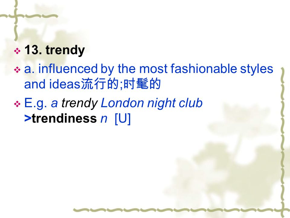 13. trendy a. influenced by the most fashionable styles and ideas流行的;时髦的.