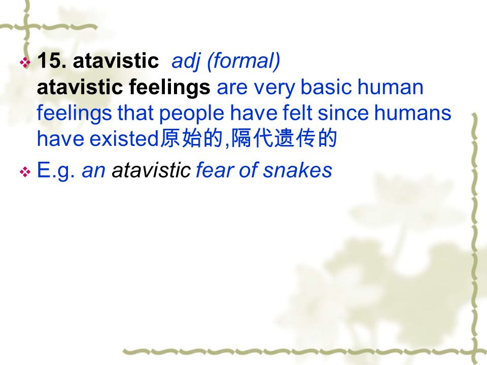 15. atavistic adj (formal) atavistic feelings are very basic human feelings that people have felt since humans have existed原始的,隔代遗传的