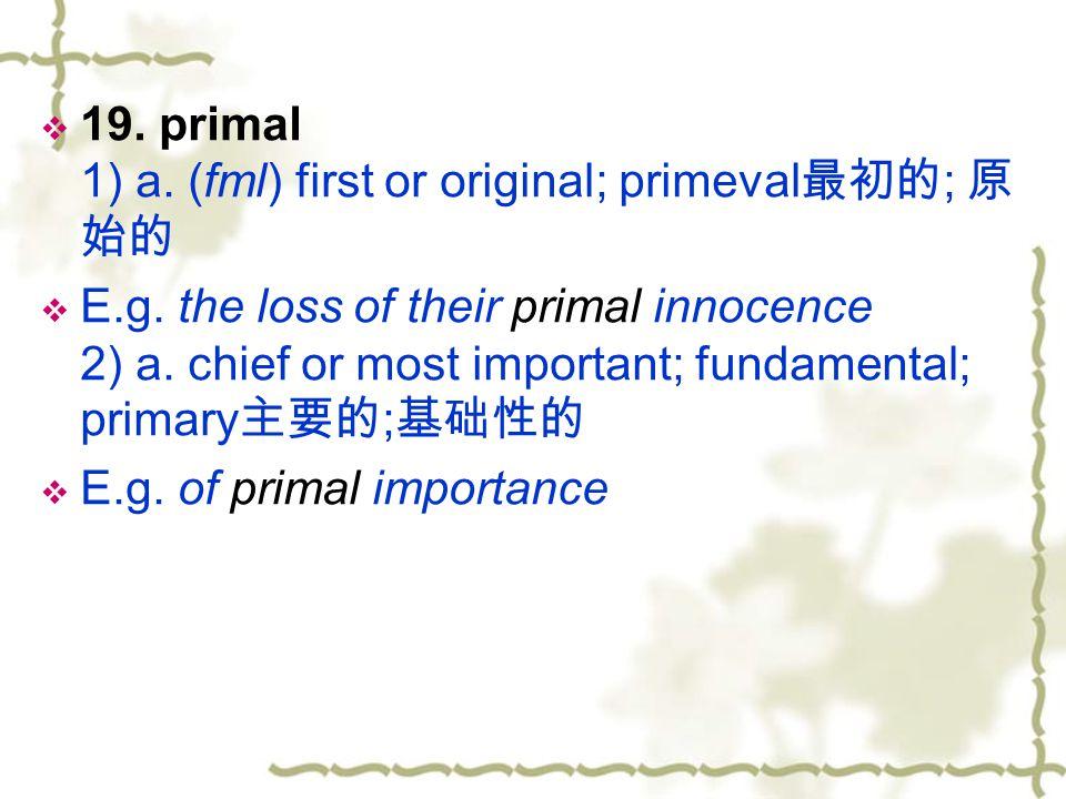 19. primal 1) a. (fml) first or original; primeval最初的; 原始的