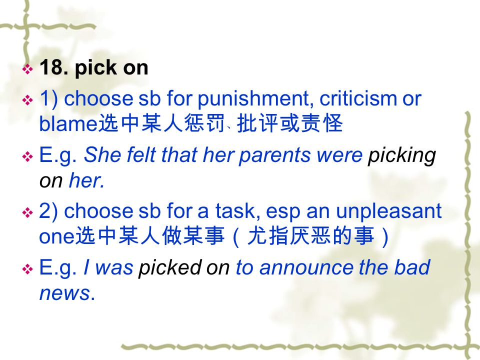 18. pick on 1) choose sb for punishment, criticism or blame选中某人惩罚﹑ 批评或责怪. E.g. She felt that her parents were picking on her.