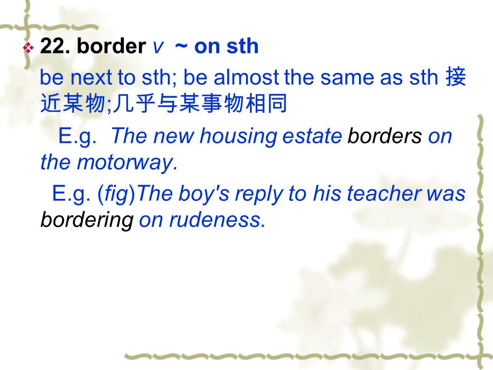 22. border v ~ on sth be next to sth; be almost the same as sth 接近某物;几乎与某事物相同. E.g. The new housing estate borders on the motorway.