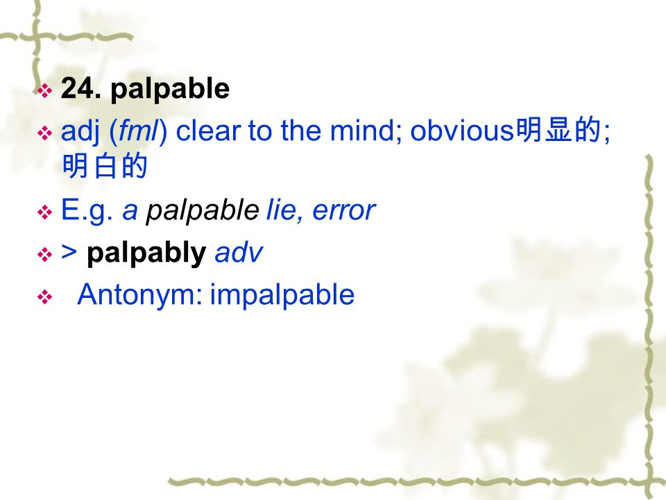 24. palpable adj (fml) clear to the mind; obvious明显的; 明白的. E.g. a palpable lie, error. > palpably adv.