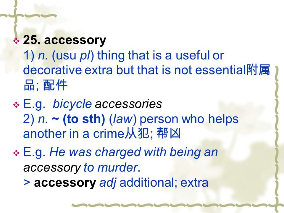 25. accessory 1) n. (usu pl) thing that is a useful or decorative extra but that is not essential附属品; 配件