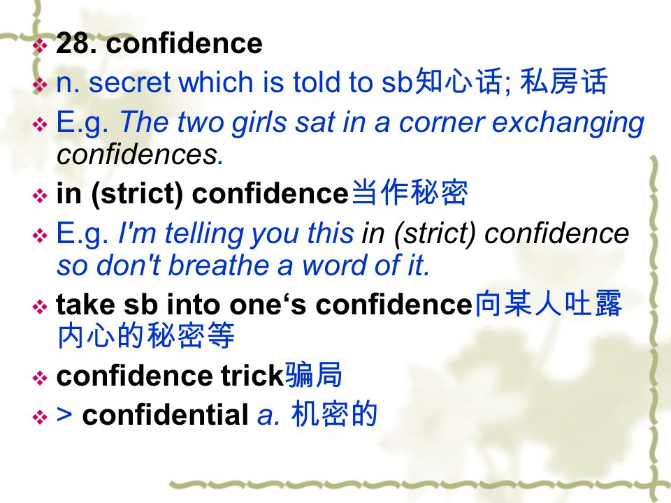 28. confidence n. secret which is told to sb知心话; 私房话. E.g. The two girls sat in a corner exchanging confidences.