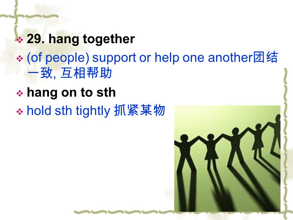 29. hang together (of people) support or help one another团结一致, 互相帮助.