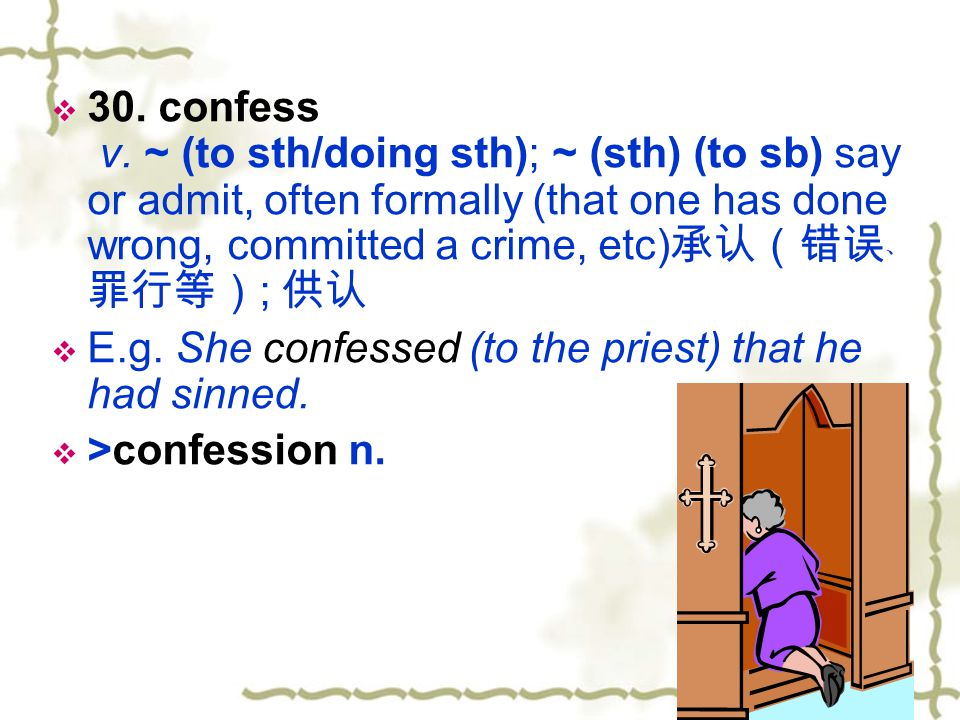 30. confess v. ~ (to sth/doing sth); ~ (sth) (to sb) say or admit, often formally (that one has done wrong, committed a crime, etc)承认(错误﹑罪行等); 供认