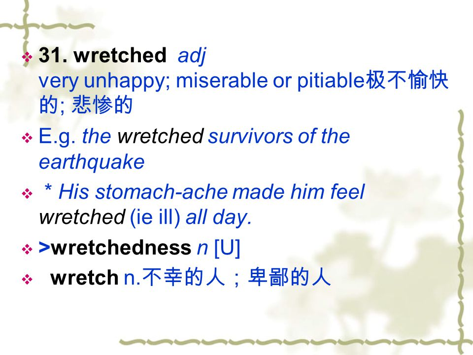 31. wretched adj very unhappy; miserable or pitiable极不愉快的; 悲惨的
