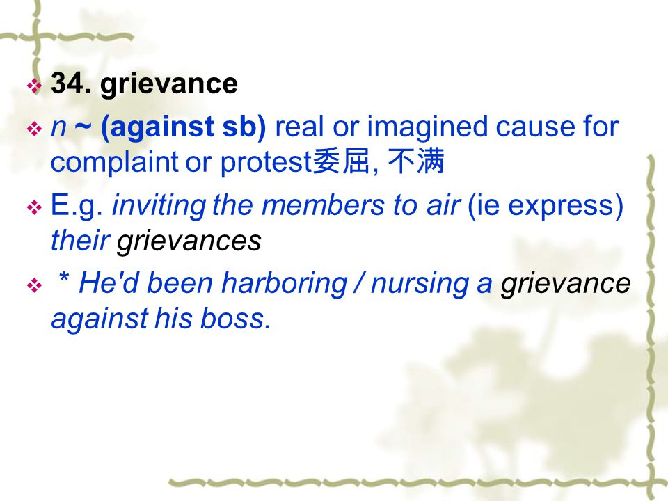 34. grievance n ~ (against sb) real or imagined cause for complaint or protest委屈, 不满.