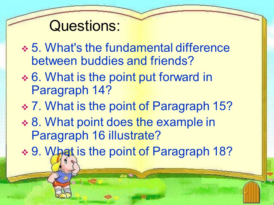 Questions: 5. What s the fundamental difference between buddies and friends 6. What is the point put forward in Paragraph 14