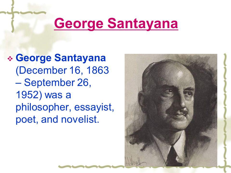 George Santayana George Santayana (December 16, 1863 – September 26, 1952) was a philosopher, essayist, poet, and novelist.