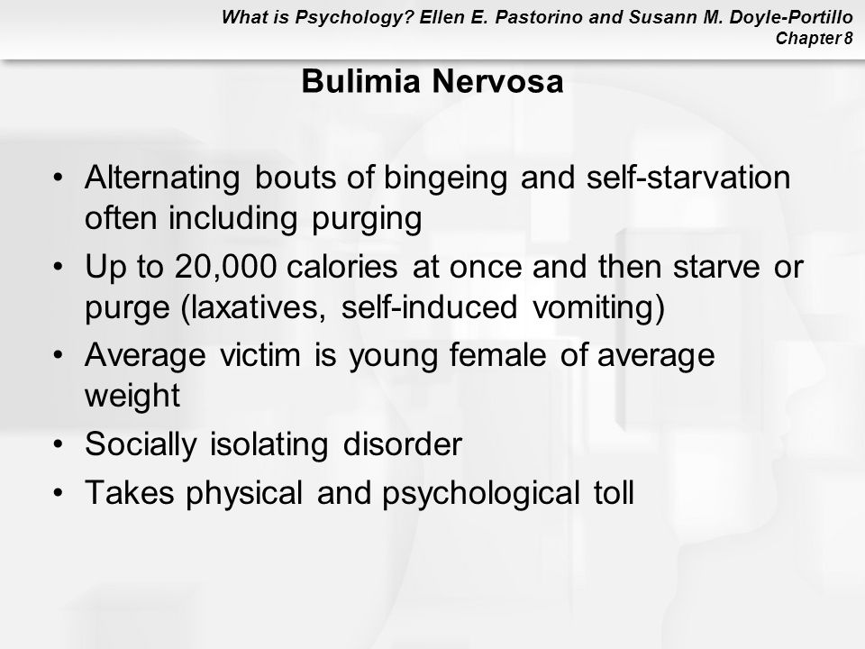 Bulimia Nervosa Alternating bouts of bingeing and self-starvation often including purging.
