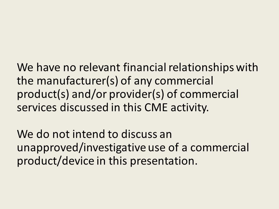 We have no relevant financial relationships with the manufacturer(s) of any commercial product(s) and/or provider(s) of commercial services discussed in this CME activity.