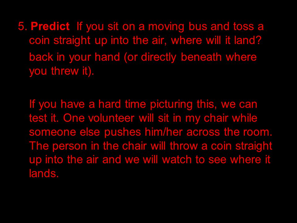 5. Predict If you sit on a moving bus and toss a coin straight up into the air, where will it land