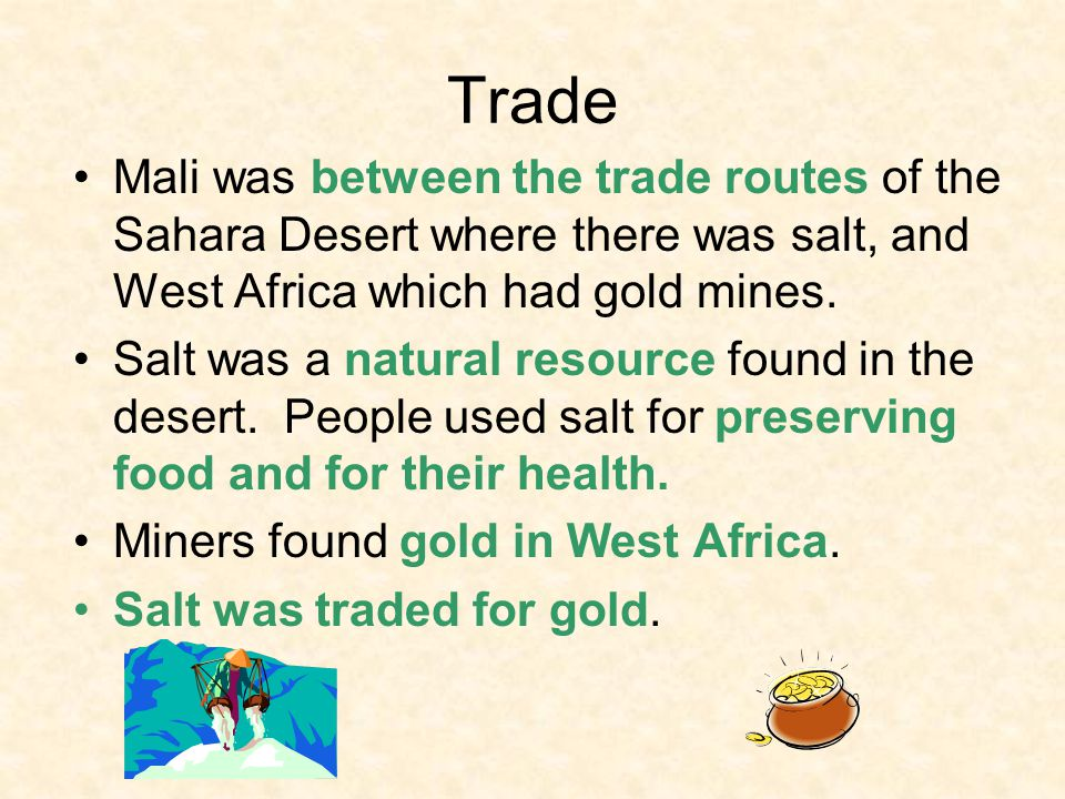 Trade Mali was between the trade routes of the Sahara Desert where there was salt, and West Africa which had gold mines.