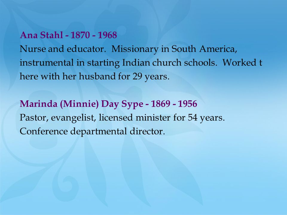 Ana Stahl - 1870 - 1968 Nurse and educator. Missionary in South America, instrumental in starting Indian church schools. Worked t.