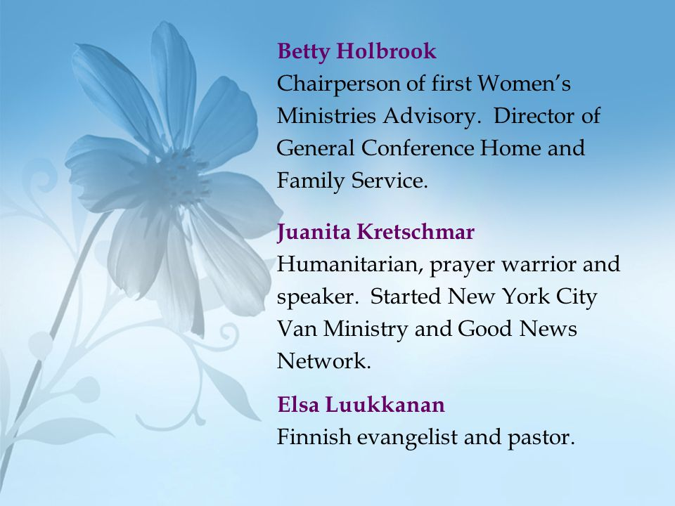 Betty Holbrook Chairperson of first Women's. Ministries Advisory. Director of. General Conference Home and.