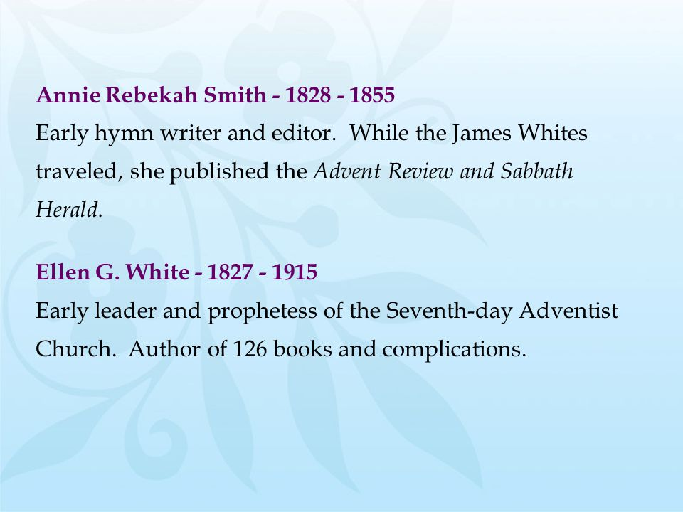 Annie Rebekah Smith - 1828 - 1855 Early hymn writer and editor. While the James Whites. traveled, she published the Advent Review and Sabbath.
