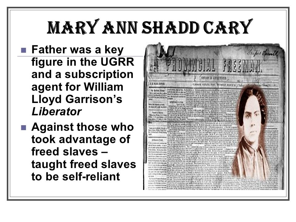 MARY ANN SHADD CARY Father was a key figure in the UGRR and a subscription agent for William Lloyd Garrison's Liberator.