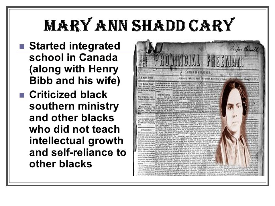 MARY ANN SHADD CARY Started integrated school in Canada (along with Henry Bibb and his wife)