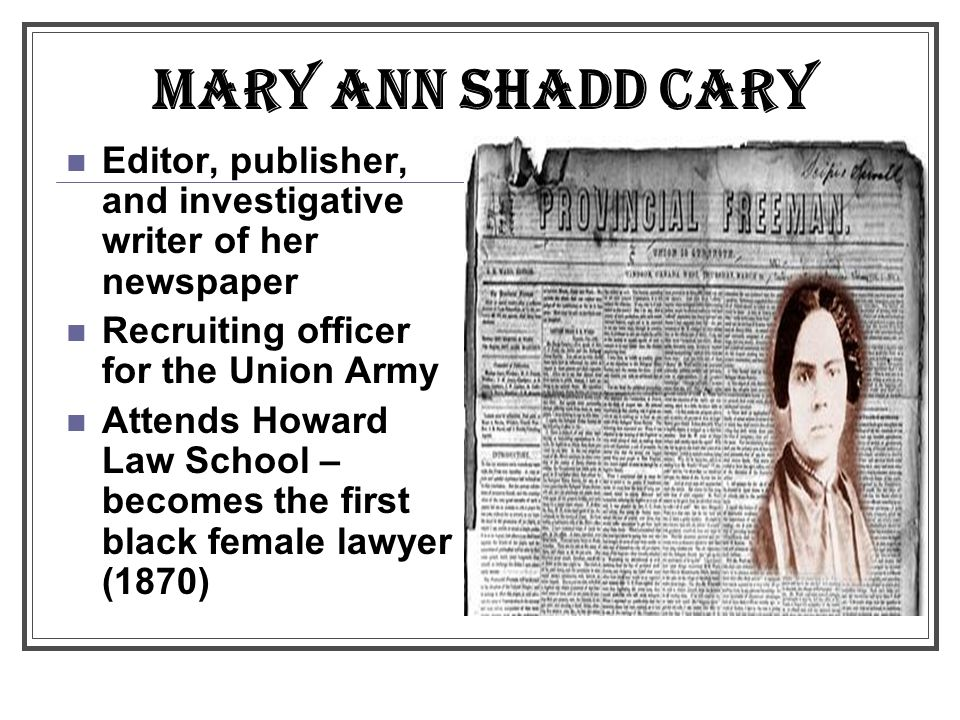 MARY ANN SHADD CARY Editor, publisher, and investigative writer of her newspaper. Recruiting officer for the Union Army.